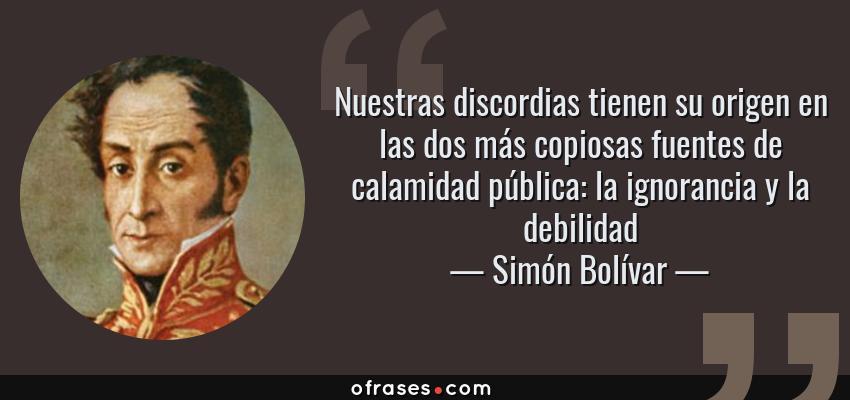 Frases de Simón Bolívar - Nuestras discordias tienen su origen en las dos más copiosas fuentes de calamidad pública: la ignorancia y la debilidad