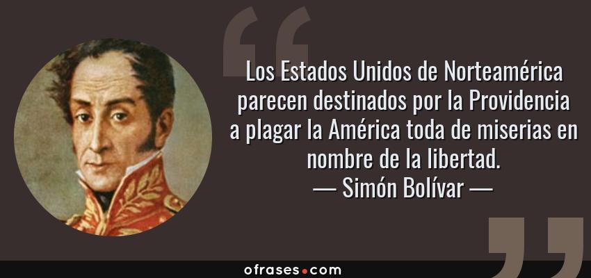 Frases de Simón Bolívar - Los Estados Unidos de Norteamérica parecen destinados por la Providencia a plagar la América toda de miserias en nombre de la libertad.