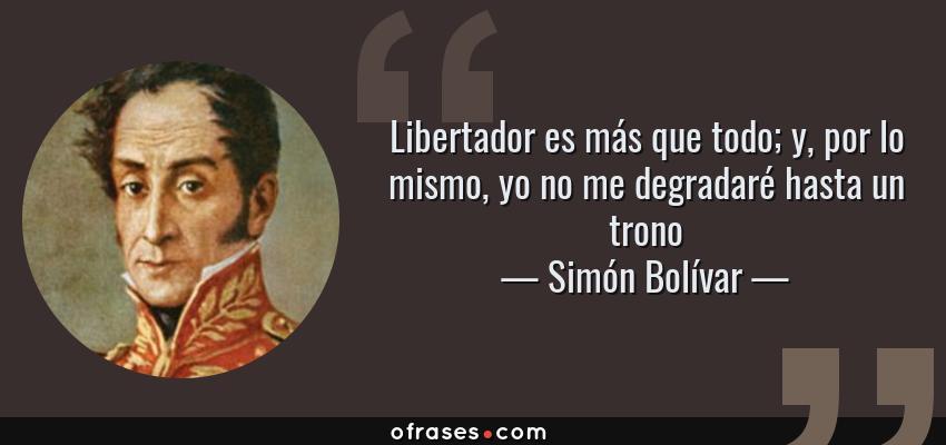 Frases de Simón Bolívar - Libertador es más que todo; y, por lo mismo, yo no me degradaré hasta un trono