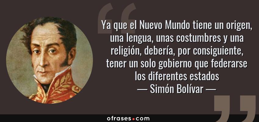 Frases de Simón Bolívar - Ya que el Nuevo Mundo tiene un origen, una lengua, unas costumbres y una religión, debería, por consiguiente, tener un solo gobierno que federarse los diferentes estados