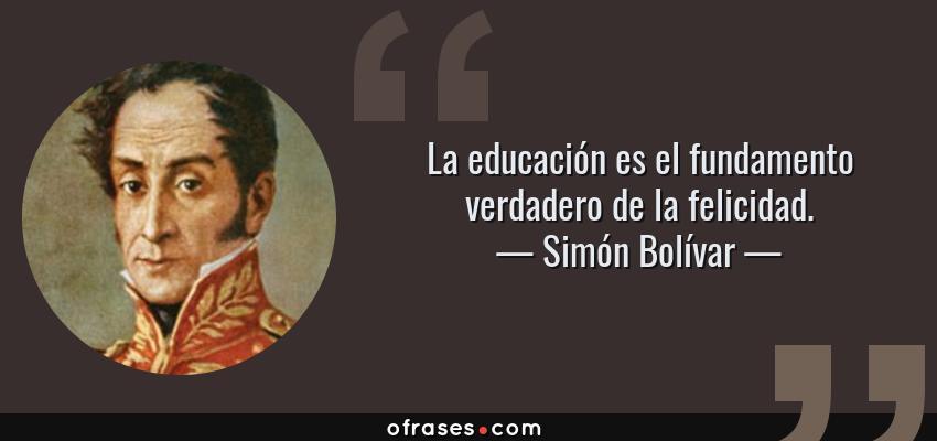 Simón Bolívar La Educación Es El Fundamento Verdadero De La