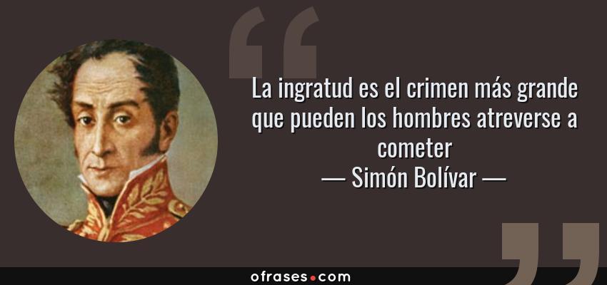 Frases de Simón Bolívar - La ingratud es el crimen más grande que pueden los hombres atreverse a cometer
