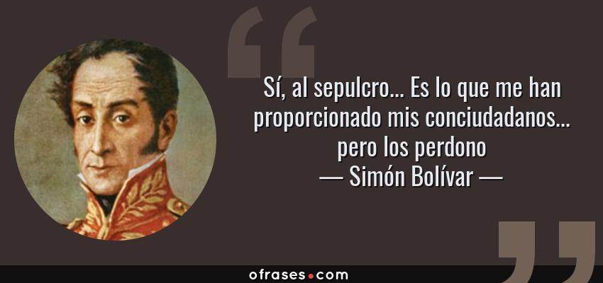 Frases de Simón Bolívar - Sí, al sepulcro... Es lo que me han proporcionado mis conciudadanos... pero los perdono