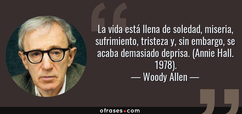 Frases de Woody Allen - La vida está llena de soledad, miseria, sufrimiento, tristeza y, sin embargo, se acaba demasiado deprisa. (Annie Hall. 1978).