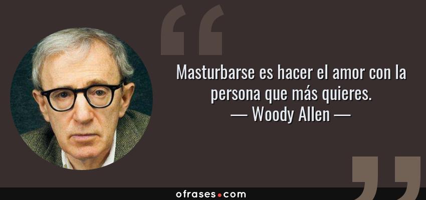 Frases de Woody Allen - Masturbarse es hacer el amor con la persona que más quieres.