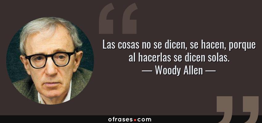 Frases de Woody Allen - Las cosas no se dicen, se hacen, porque al hacerlas se dicen solas.
