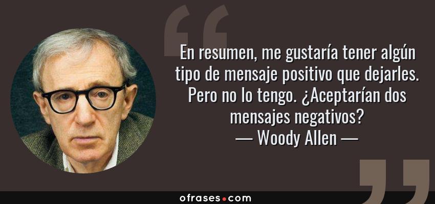 Frases de Woody Allen - En resumen, me gustaría tener algún tipo de mensaje positivo que dejarles. Pero no lo tengo. ¿Aceptarían dos mensajes negativos?