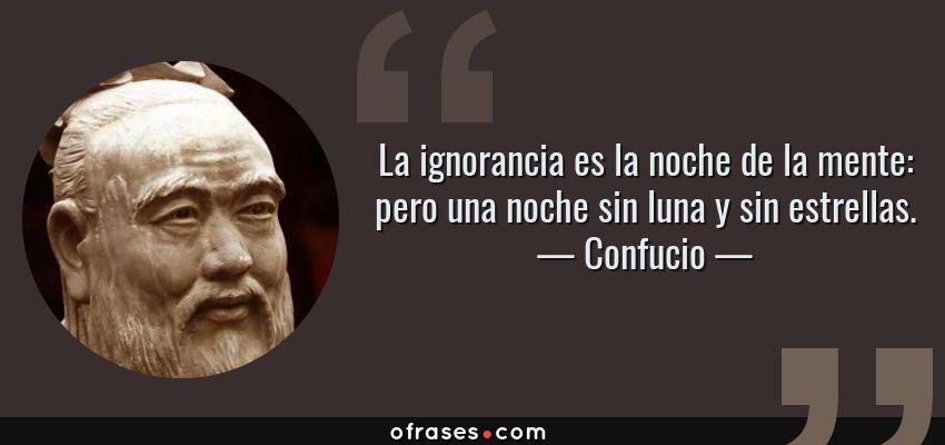 Frases de Confucio - La ignorancia es la noche de la mente: pero una noche sin luna y sin estrellas.