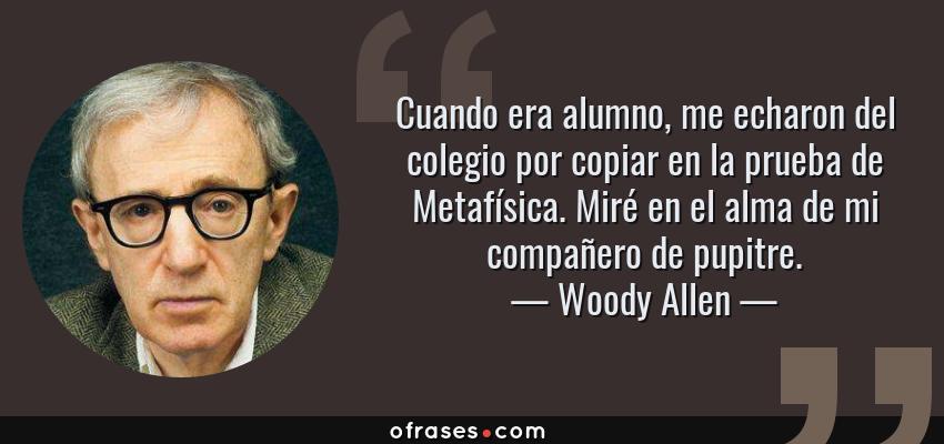 Frases de Woody Allen - Cuando era alumno, me echaron del colegio por copiar en la prueba de Metafísica. Miré en el alma de mi compañero de pupitre.
