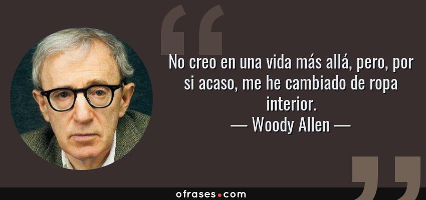 Frases de Woody Allen - No creo en una vida más allá, pero, por si acaso, me he cambiado de ropa interior.
