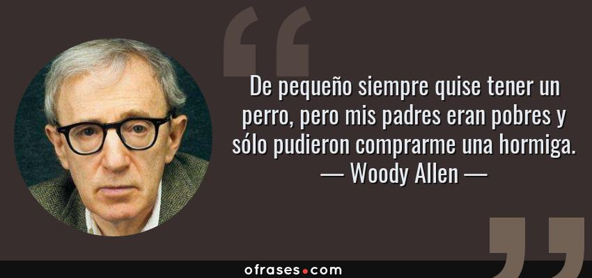 Frases de Woody Allen - De pequeño siempre quise tener un perro, pero mis padres eran pobres y sólo pudieron comprarme una hormiga.