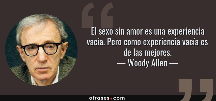 Frases de Woody Allen - El sexo sin amor es una experiencia vacía. Pero como experiencia vacía es de las mejores.