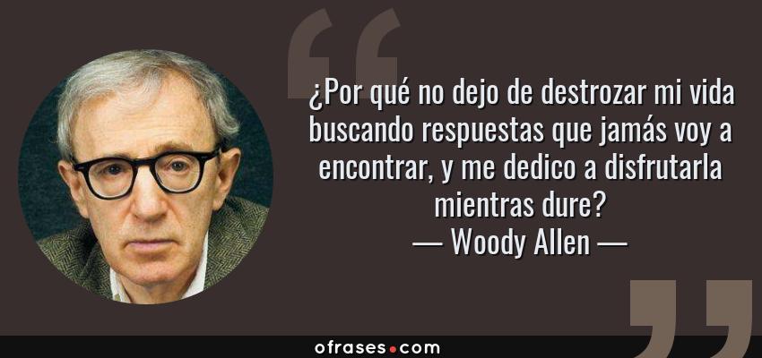Frases de Woody Allen - ¿Por qué no dejo de destrozar mi vida buscando respuestas que jamás voy a encontrar, y me dedico a disfrutarla mientras dure?