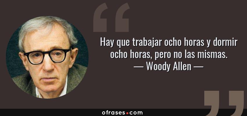 Frases de Woody Allen - Hay que trabajar ocho horas y dormir ocho horas, pero no las mismas.
