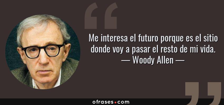 Frases de Woody Allen - Me interesa el futuro porque es el sitio donde voy a pasar el resto de mi vida.
