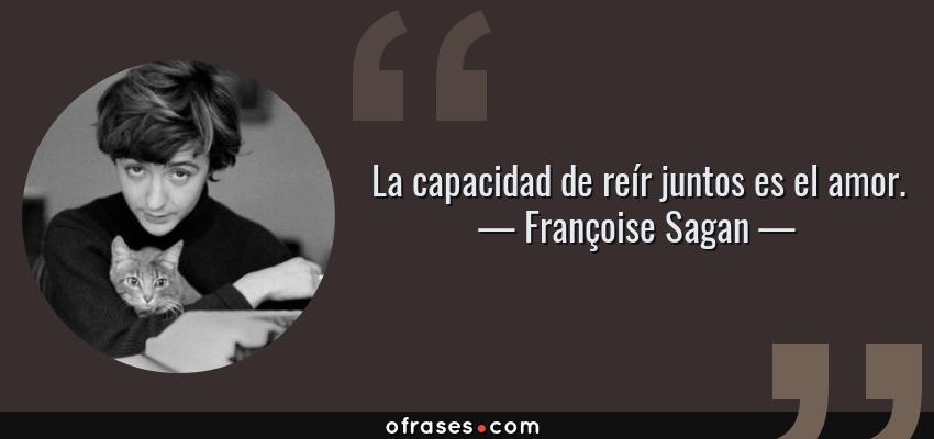 Frases de Françoise Sagan - La capacidad de reír juntos es el amor.