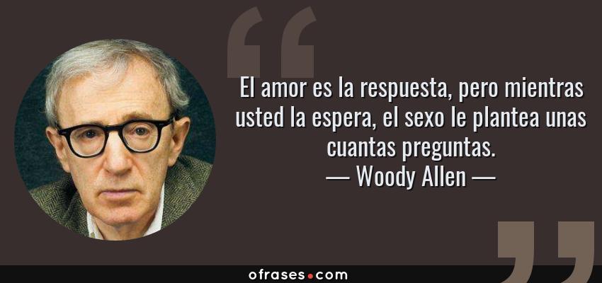 Frases de Woody Allen - El amor es la respuesta, pero mientras usted la espera, el sexo le plantea unas cuantas preguntas.