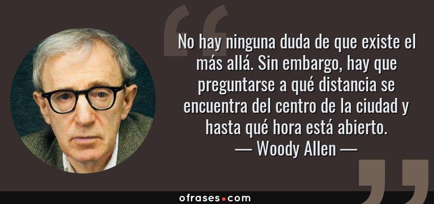 Frases de Woody Allen - No hay ninguna duda de que existe el más allá. Sin embargo, hay que preguntarse a qué distancia se encuentra del centro de la ciudad y hasta qué hora está abierto.