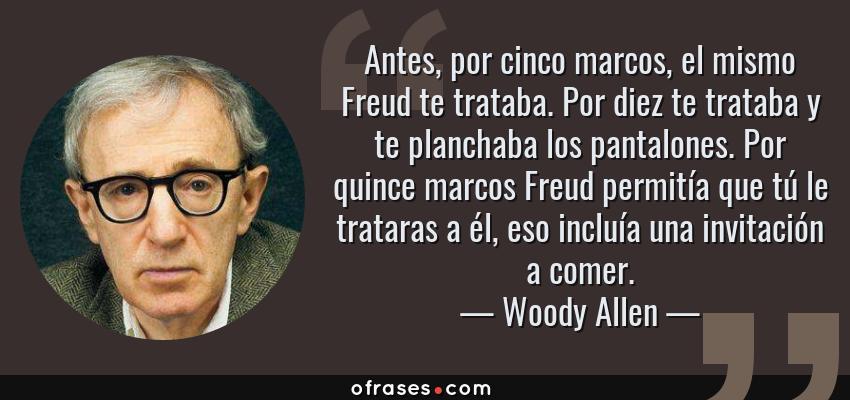 Frases de Woody Allen - Antes, por cinco marcos, el mismo Freud te trataba. Por diez te trataba y te planchaba los pantalones. Por quince marcos Freud permitía que tú le trataras a él, eso incluía una invitación a comer.