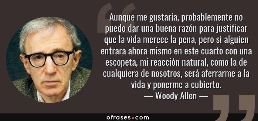Frases de Woody Allen - Aunque me gustaría, probablemente no puedo dar una buena razón para justificar que la vida merece la pena, pero si alguien entrara ahora mismo en este cuarto con una escopeta, mi reacción natural, como la de cualquiera de nosotros, será aferrarme a la vida y ponerme a cubierto.