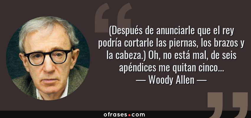Frases de Woody Allen - (Después de anunciarle que el rey podría cortarle las piernas, los brazos y la cabeza.) Oh, no está mal, de seis apéndices me quitan cinco...