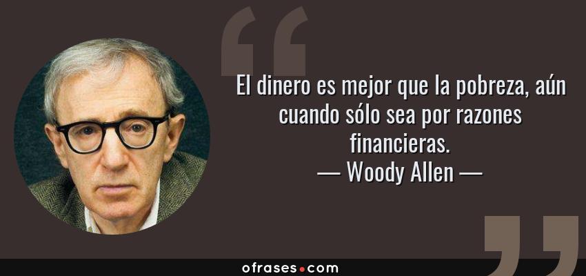 Frases de Woody Allen - El dinero es mejor que la pobreza, aún cuando sólo sea por razones financieras.