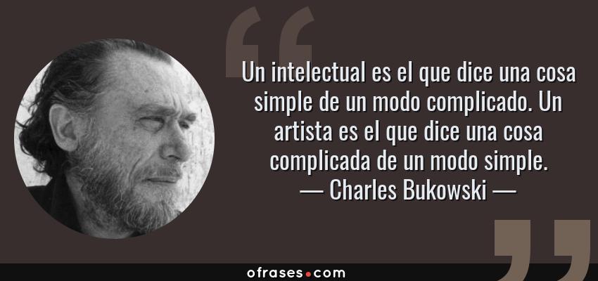 Frases de Charles Bukowski - Un intelectual es el que dice una cosa simple de un modo complicado. Un artista es el que dice una cosa complicada de un modo simple.