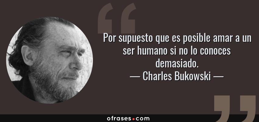 Frases de Charles Bukowski - Por supuesto que es posible amar a un ser humano si no lo conoces demasiado.