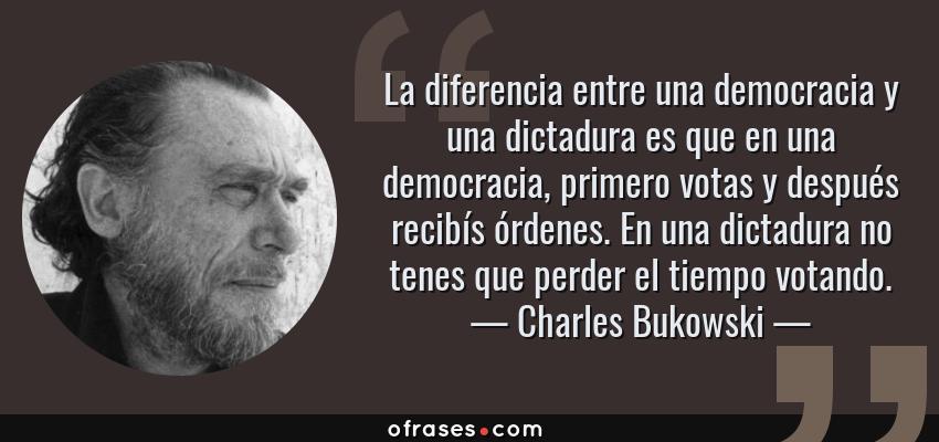 Frases de Charles Bukowski - La diferencia entre una democracia y una dictadura es que en una democracia, primero votas y después recibís órdenes. En una dictadura no tenes que perder el tiempo votando.