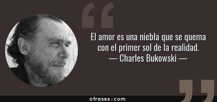 Frases de Charles Bukowski - El amor es una niebla que se quema con el primer sol de la realidad.