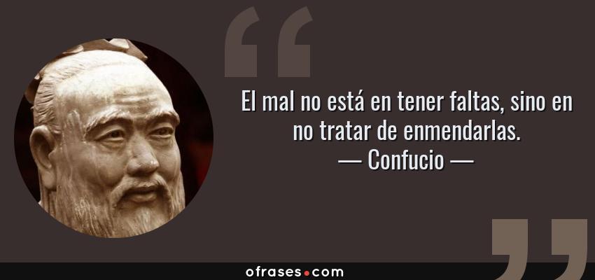 Frases de Confucio - El mal no está en tener faltas, sino en no tratar de enmendarlas.