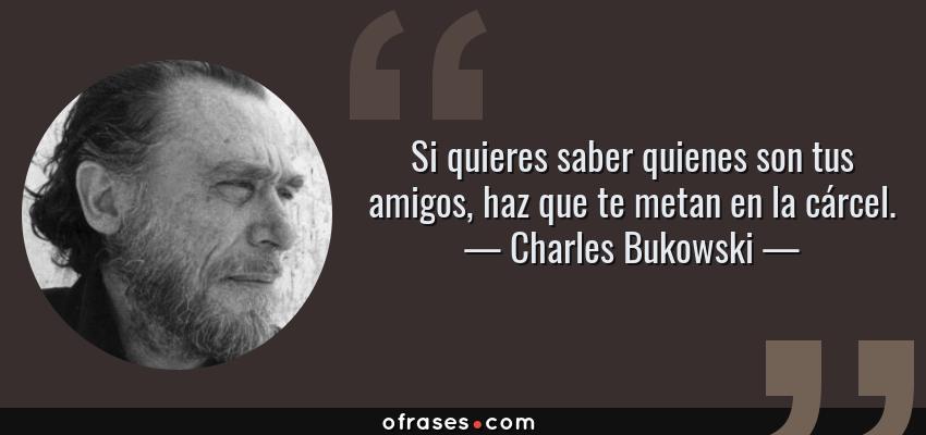 Frases de Charles Bukowski - Si quieres saber quienes son tus amigos, haz que te metan en la cárcel.