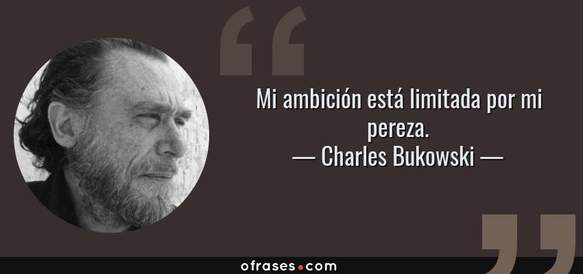 Frases de Charles Bukowski - Mi ambición está limitada por mi pereza.