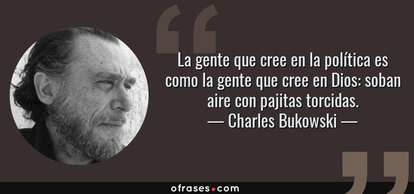 Frases de Charles Bukowski - La gente que cree en la política es como la gente que cree en Dios: soban aire con pajitas torcidas.