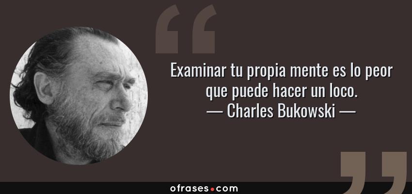 Frases de Charles Bukowski - Examinar tu propia mente es lo peor que puede hacer un loco.