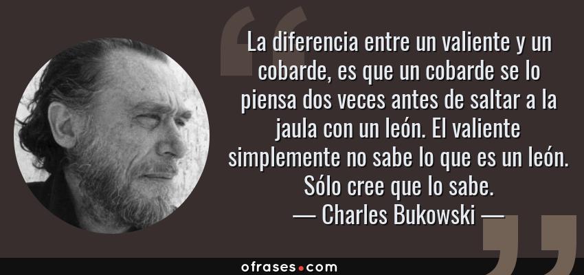 Frases de Charles Bukowski - La diferencia entre un valiente y un cobarde, es que un cobarde se lo piensa dos veces antes de saltar a la jaula con un león. El valiente simplemente no sabe lo que es un león. Sólo cree que lo sabe.