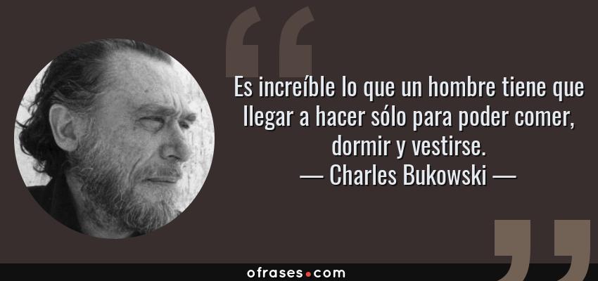 Frases de Charles Bukowski - Es increíble lo que un hombre tiene que llegar a hacer sólo para poder comer, dormir y vestirse.