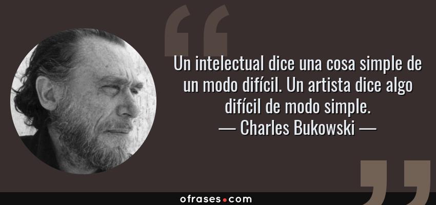 Frases de Charles Bukowski - Un intelectual dice una cosa simple de un modo difícil. Un artista dice algo difícil de modo simple.