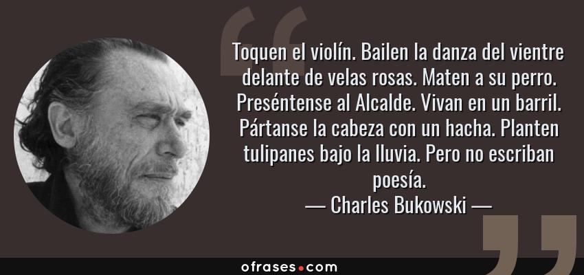 Frases de Charles Bukowski - Toquen el violín. Bailen la danza del vientre delante de velas rosas. Maten a su perro. Preséntense al Alcalde. Vivan en un barril. Pártanse la cabeza con un hacha. Planten tulipanes bajo la lluvia. Pero no escriban poesía.