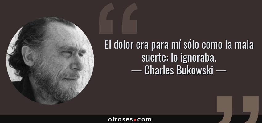 Charles Bukowski El Dolor Era Para Mí Sólo Como La Mala