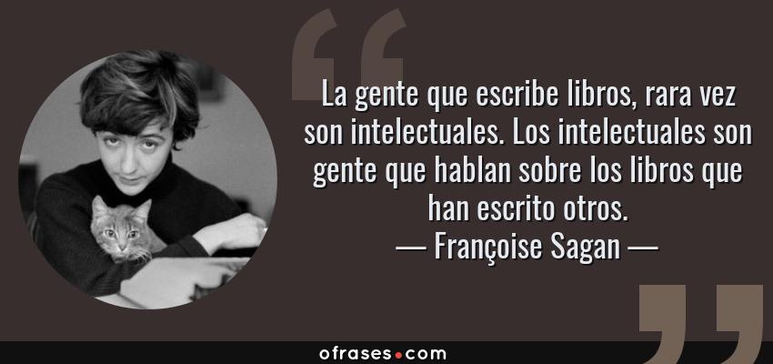 Frases de Françoise Sagan - La gente que escribe libros, rara vez son intelectuales. Los intelectuales son gente que hablan sobre los libros que han escrito otros.