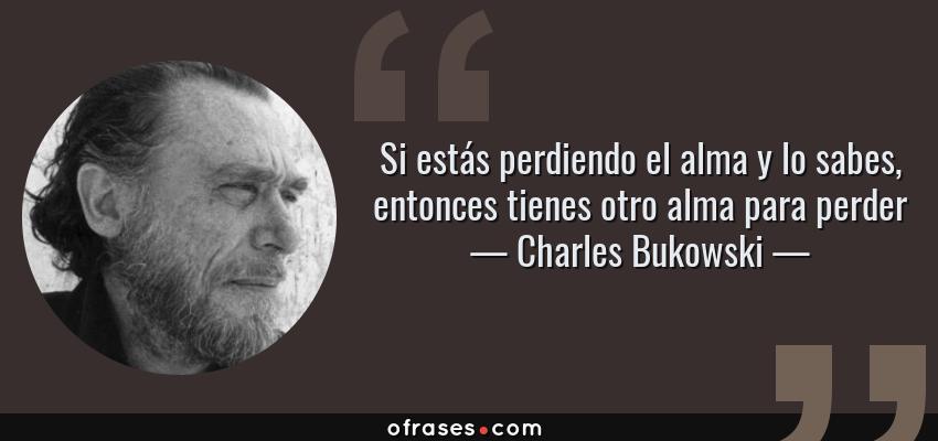Frases de Charles Bukowski - Si estás perdiendo el alma y lo sabes, entonces tienes otro alma para perder