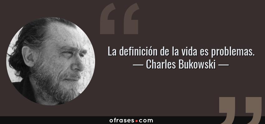Frases de Charles Bukowski - La definición de la vida es problemas.