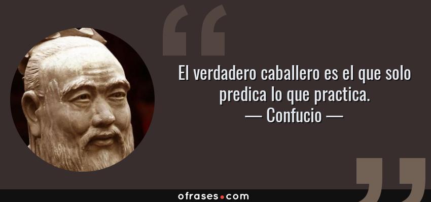 Frases de Confucio - El verdadero caballero es el que solo predica lo que practica.