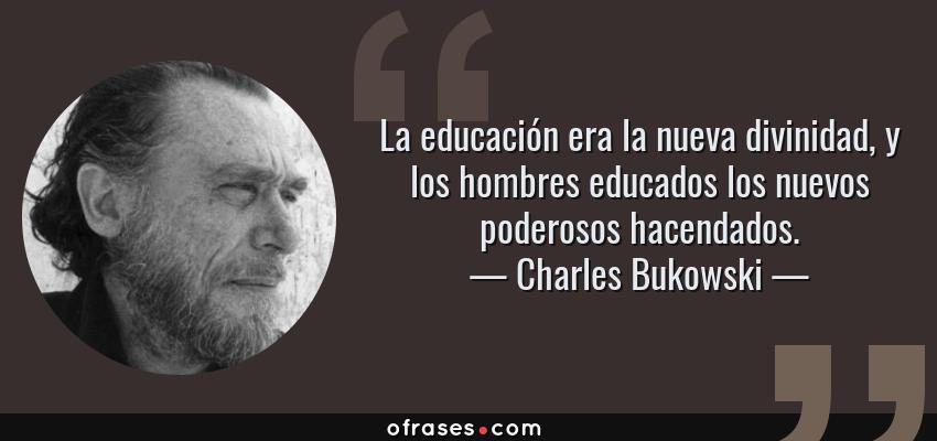 Frases de Charles Bukowski - La educación era la nueva divinidad, y los hombres educados los nuevos poderosos hacendados.
