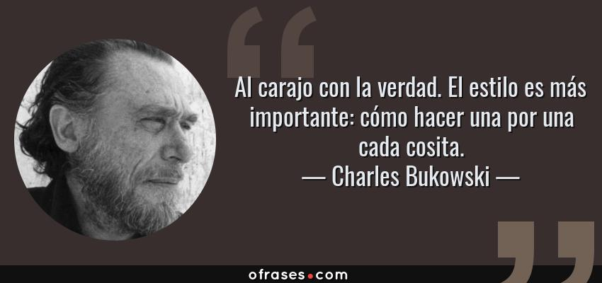 Frases de Charles Bukowski - Al carajo con la verdad. El estilo es más importante: cómo hacer una por una cada cosita.
