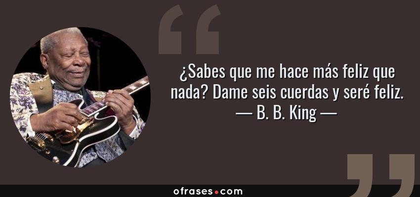 Frases de B. B. King - ¿Sabes que me hace más feliz que nada? Dame seis cuerdas y seré feliz.