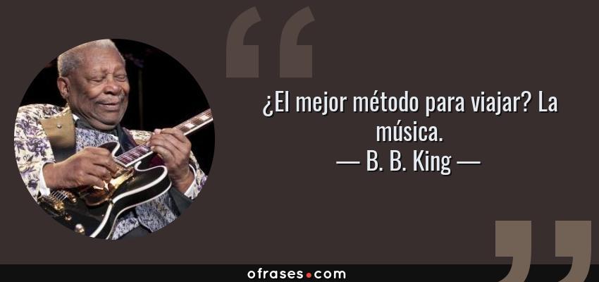Frases de B. B. King - ¿El mejor método para viajar? La música.