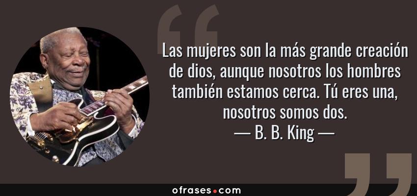 Frases de B. B. King - Las mujeres son la más grande creación de dios, aunque nosotros los hombres también estamos cerca. Tú eres una, nosotros somos dos.