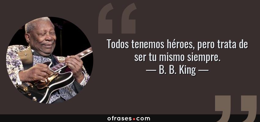 Frases de B. B. King - Todos tenemos héroes, pero trata de ser tu mismo siempre.